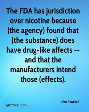 The FDA has jurisdiction over nicotine because (the agency) found that (the substance) does have drug-like affects -- and that the manufacturers intend those (effects).