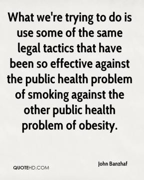 What we're trying to do is use some of the same legal tactics that have been so effective against the public health problem of smoking against the other public health problem of obesity.