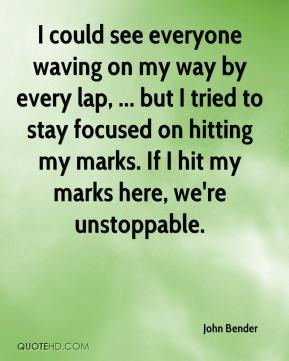 John Bender  - I could see everyone waving on my way by every lap, ... but I tried to stay focused on hitting my marks. If I hit my marks here, we're unstoppable.