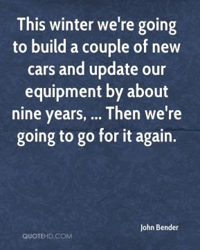 John Bender  - This winter we're going to build a couple of new cars and update our equipment by about nine years, ... Then we're going to go for it again.