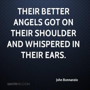 John Bonnanzio  - Their better angels got on their shoulder and whispered in their ears.