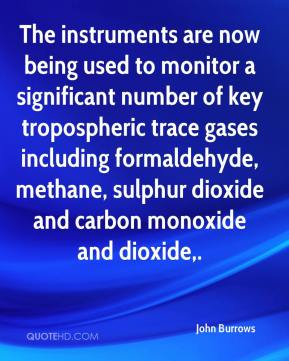 John Burrows  - The instruments are now being used to monitor a significant number of key tropospheric trace gases including formaldehyde, methane, sulphur dioxide and carbon monoxide and dioxide.