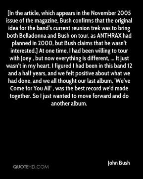 John Bush  - [In the article, which appears in the November 2005 issue of the magazine, Bush confirms that the original idea for the band's current reunion trek was to bring both Belladonna and Bush on tour, as ANTHRAX had planned in 2000, but Bush claims that he wasn't interested.] At one time, I had been willing to tour with Joey , but now everything is different, ... It just wasn't in my heart. I figured I had been in this band 12 and a half years, and we felt positive about what we had done, and we all thought our last album, 'We've Come for You All' , was the best record we'd made together. So I just wanted to move forward and do another album.