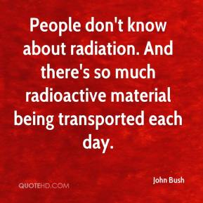 John Bush  - People don't know about radiation. And there's so much radioactive material being transported each day.