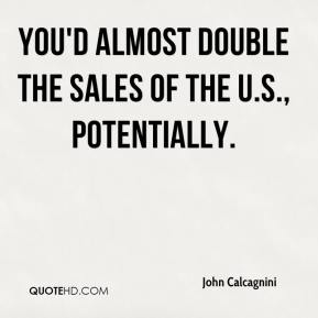 John Calcagnini  - You'd almost double the sales of the U.S., potentially.