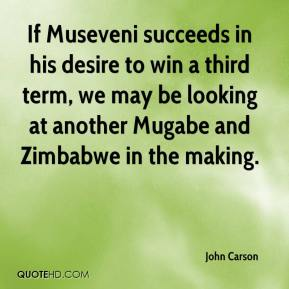 If Museveni succeeds in his desire to win a third term, we may be looking at another Mugabe and Zimbabwe in the making.
