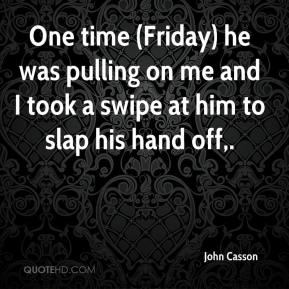John Casson  - One time (Friday) he was pulling on me and I took a swipe at him to slap his hand off.