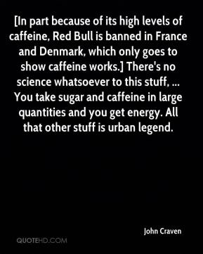 John Craven  - [In part because of its high levels of caffeine, Red Bull is banned in France and Denmark, which only goes to show caffeine works.] There's no science whatsoever to this stuff, ... You take sugar and caffeine in large quantities and you get energy. All that other stuff is urban legend.