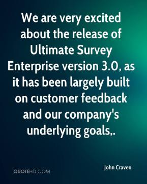 John Craven  - We are very excited about the release of Ultimate Survey Enterprise version 3.0, as it has been largely built on customer feedback and our company's underlying goals.
