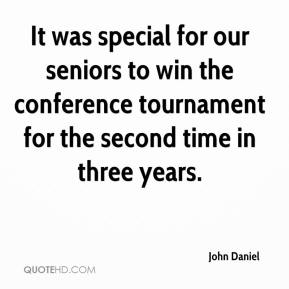 John Daniel  - It was special for our seniors to win the conference tournament for the second time in three years.