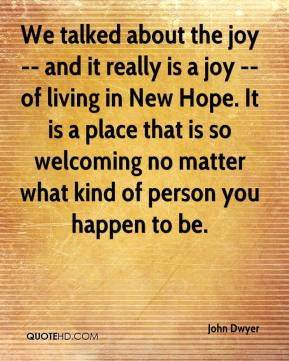 John Dwyer  - We talked about the joy -- and it really is a joy -- of living in New Hope. It is a place that is so welcoming no matter what kind of person you happen to be.