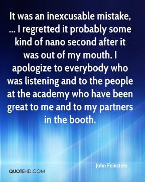 John Feinstein  - It was an inexcusable mistake, ... I regretted it probably some kind of nano second after it was out of my mouth. I apologize to everybody who was listening and to the people at the academy who have been great to me and to my partners in the booth.