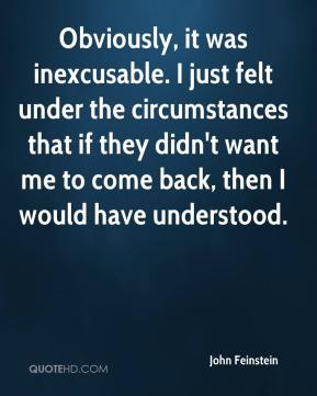 John Feinstein  - Obviously, it was inexcusable. I just felt under the circumstances that if they didn't want me to come back, then I would have understood.