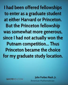 John Forbes Nash, Jr. - I had been offered fellowships to enter as a graduate student at either Harvard or Princeton. But the Princeton fellowship was somewhat more generous, since I had not actually won the Putnam competition... Thus Princeton became the choice for my graduate study location.