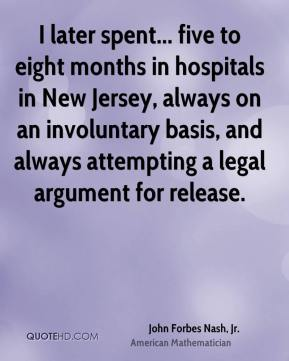 John Forbes Nash, Jr. - I later spent... five to eight months in hospitals in New Jersey, always on an involuntary basis, and always attempting a legal argument for release.