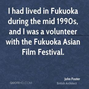 John Foster - I had lived in Fukuoka during the mid 1990s, and I was a volunteer with the Fukuoka Asian Film Festival.