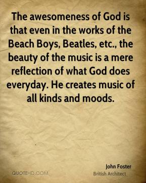 The awesomeness of God is that even in the works of the Beach Boys, Beatles, etc., the beauty of the music is a mere reflection of what God does everyday. He creates music of all kinds and moods.