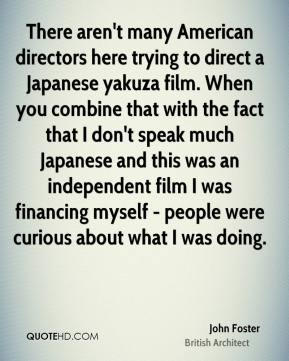 There aren't many American directors here trying to direct a Japanese yakuza film. When you combine that with the fact that I don't speak much Japanese and this was an independent film I was financing myself - people were curious about what I was doing.