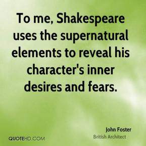 John Foster - To me, Shakespeare uses the supernatural elements to reveal his character's inner desires and fears.