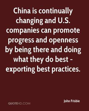 China is continually changing and U.S. companies can promote progress and openness by being there and doing what they do best - exporting best practices.