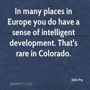 John Fry  - In many places in Europe you do have a sense of intelligent development. That's rare in Colorado.