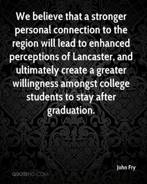 John Fry  - We believe that a stronger personal connection to the region will lead to enhanced perceptions of Lancaster, and ultimately create a greater willingness amongst college students to stay after graduation.