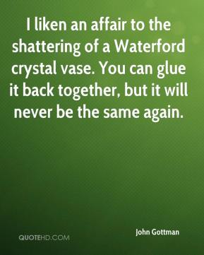 John Gottman  - I liken an affair to the shattering of a Waterford crystal vase. You can glue it back together, but it will never be the same again.