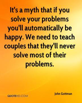 John Gottman  - It's a myth that if you solve your problems you'll automatically be happy. We need to teach couples that they'll never solve most of their problems.