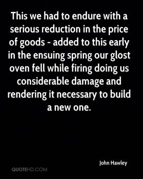 John Hawley - This we had to endure with a serious reduction in the price of goods - added to this early in the ensuing spring our glost oven fell while firing doing us considerable damage and rendering it necessary to build a new one.