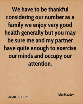 John Hawley - We have to be thankful considering our number as a family we enjoy very good health generally but you may be sure me and my partner have quite enough to exercise our minds and occupy our attention.