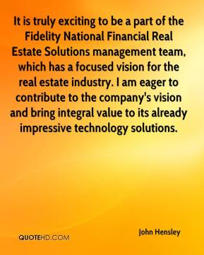 John Hensley  - It is truly exciting to be a part of the Fidelity National Financial Real Estate Solutions management team, which has a focused vision for the real estate industry. I am eager to contribute to the company's vision and bring integral value to its already impressive technology solutions.