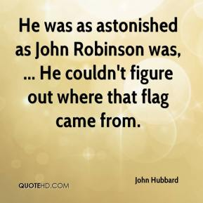 He was as astonished as John Robinson was, ... He couldn't figure out where that flag came from.