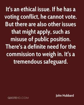 It's an ethical issue. If he has a voting conflict, he cannot vote. But there are also other issues that might apply, such as misuse of public position. There's a definite need for the commission to weigh in. It's a tremendous safeguard.