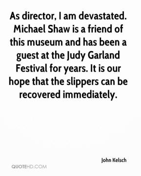 John Kelsch  - As director, I am devastated. Michael Shaw is a friend of this museum and has been a guest at the Judy Garland Festival for years. It is our hope that the slippers can be recovered immediately.