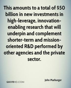 John Marburger  - This amounts to a total of $50 billion in new investments in high-leverage, innovation-enabling research that will underpin and complement shorter-term and mission-oriented R&D performed by other agencies and the private sector.