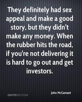 John McCamant  - They definitely had sex appeal and make a good story, but they didn't make any money. When the rubber hits the road, if you're not delivering it is hard to go out and get investors.