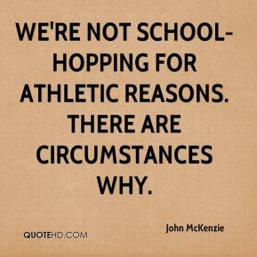 John McKenzie  - We're not school-hopping for athletic reasons. There are circumstances why.