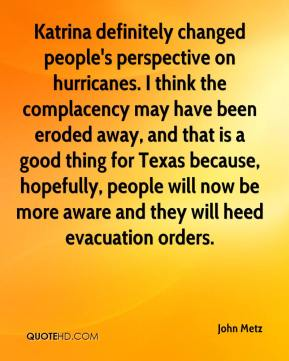 John Metz  - Katrina definitely changed people's perspective on hurricanes. I think the complacency may have been eroded away, and that is a good thing for Texas because, hopefully, people will now be more aware and they will heed evacuation orders.
