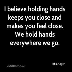 John Moyer  - I believe holding hands keeps you close and makes you feel close. We hold hands everywhere we go.