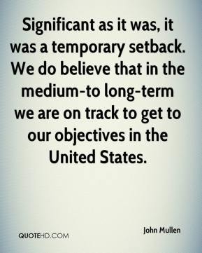 John Mullen  - Significant as it was, it was a temporary setback. We do believe that in the medium-to long-term we are on track to get to our objectives in the United States.