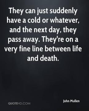 They can just suddenly have a cold or whatever, and the next day, they pass away. They're on a very fine line between life and death.