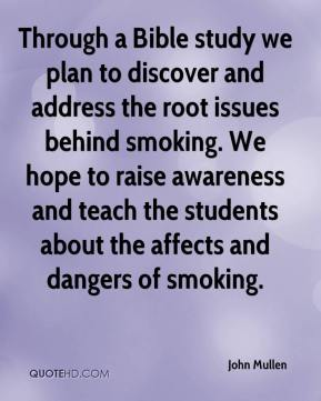 John Mullen  - Through a Bible study we plan to discover and address the root issues behind smoking. We hope to raise awareness and teach the students about the affects and dangers of smoking.