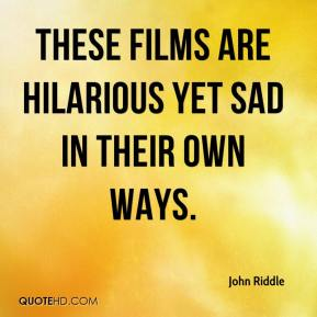 John Riddle  - These films are hilarious yet sad in their own ways.