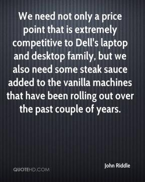 John Riddle  - We need not only a price point that is extremely competitive to Dell's laptop and desktop family, but we also need some steak sauce added to the vanilla machines that have been rolling out over the past couple of years.