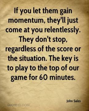 John Sales  - If you let them gain momentum, they'll just come at you relentlessly. They don't stop, regardless of the score or the situation. The key is to play to the top of our game for 60 minutes.