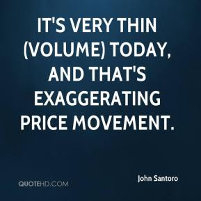 John Santoro  - It's very thin (volume) today, and that's exaggerating price movement.