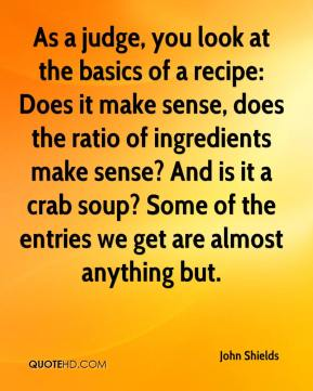 John Shields  - As a judge, you look at the basics of a recipe: Does it make sense, does the ratio of ingredients make sense? And is it a crab soup? Some of the entries we get are almost anything but.