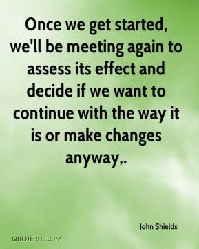 John Shields  - Once we get started, we'll be meeting again to assess its effect and decide if we want to continue with the way it is or make changes anyway.