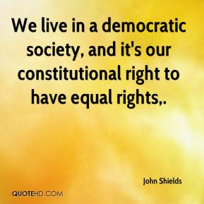 John Shields  - We live in a democratic society, and it's our constitutional right to have equal rights.