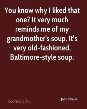 John Shields  - You know why I liked that one? It very much reminds me of my grandmother's soup. It's very old-fashioned, Baltimore-style soup.
